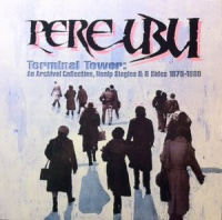 Pere Ubu - Terminal Tower: An Archival Collection, Nonlp Singles & B Sides 1975-1980 в магазине виниловых пластинок Авант Шоп www.avantshop.ru